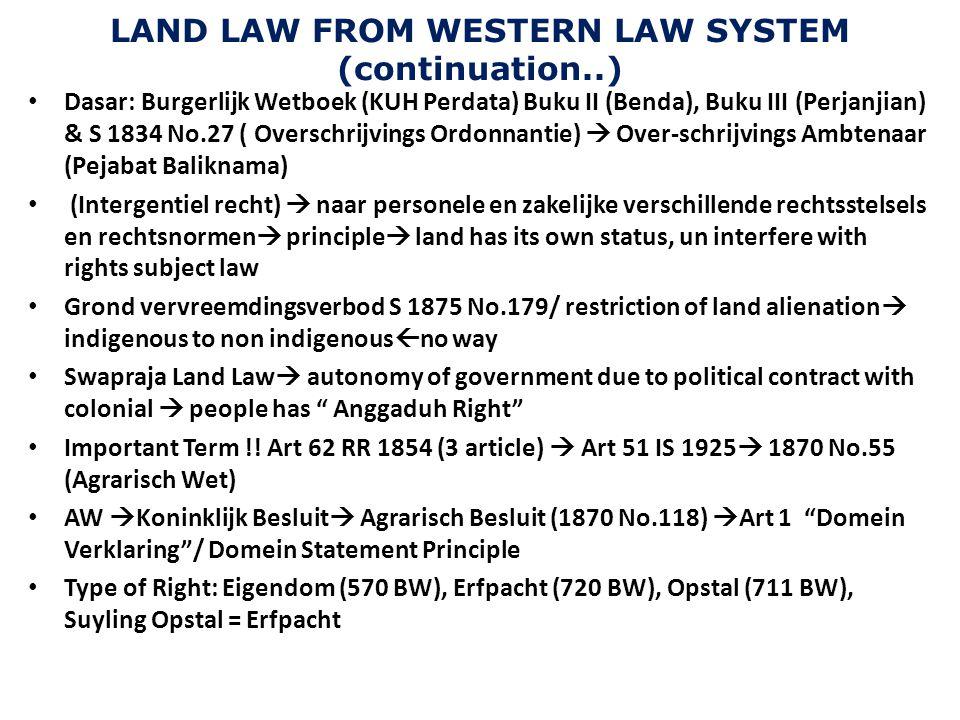 LAND LAW FROM WESTERN LAW SYSTEM (continuation..) Dasar: Burgerlijk Wetboek (KUH Perdata) Buku II (Benda), Buku III (Perjanjian) & S 1834 No.27 ( Over