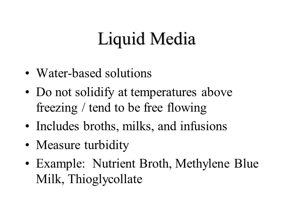 Liquid Media Water-based solutions Do not solidify at temperatures above freezing / tend to be free flowing Includes broths, milks, and infusions Measure turbidity Example: Nutrient Broth, Methylene Blue Milk, Thioglycollate