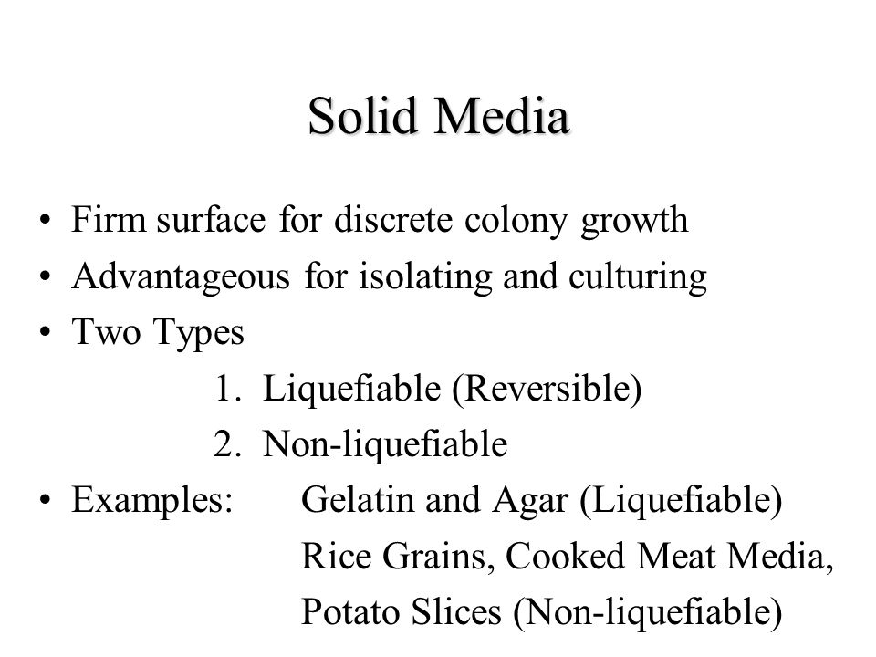 Solid Media Firm surface for discrete colony growth Advantageous for isolating and culturing Two Types 1.