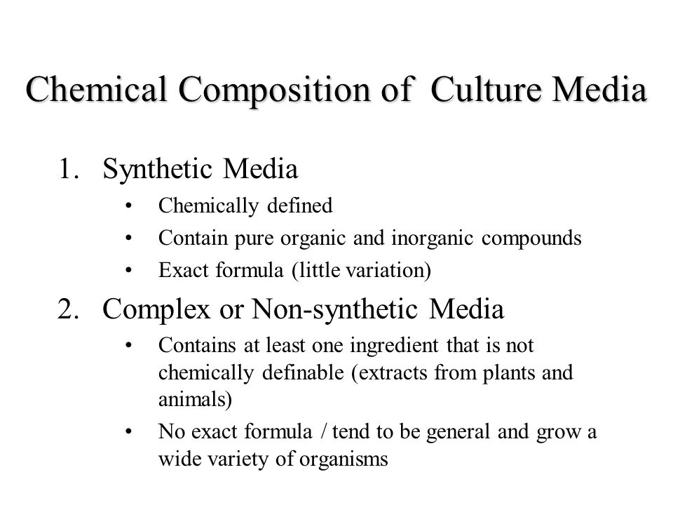 Chemical Composition of Culture Media 1.Synthetic Media Chemically defined Contain pure organic and inorganic compounds Exact formula (little variatio