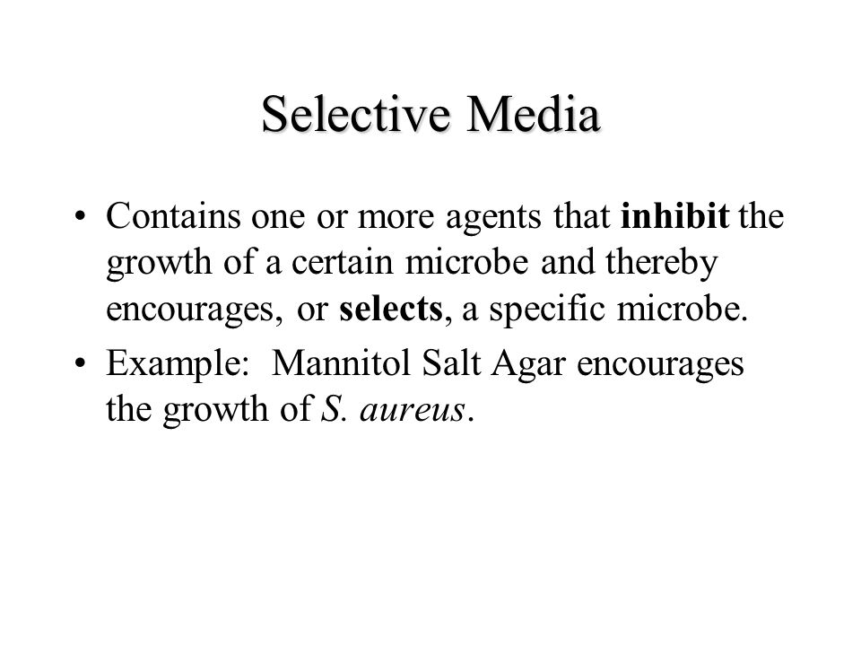 Selective Media Contains one or more agents that inhibit the growth of a certain microbe and thereby encourages, or selects, a specific microbe. Examp