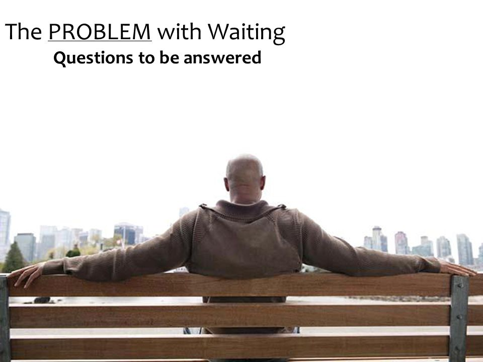 The PROBLEM with Waiting Questions to be answered