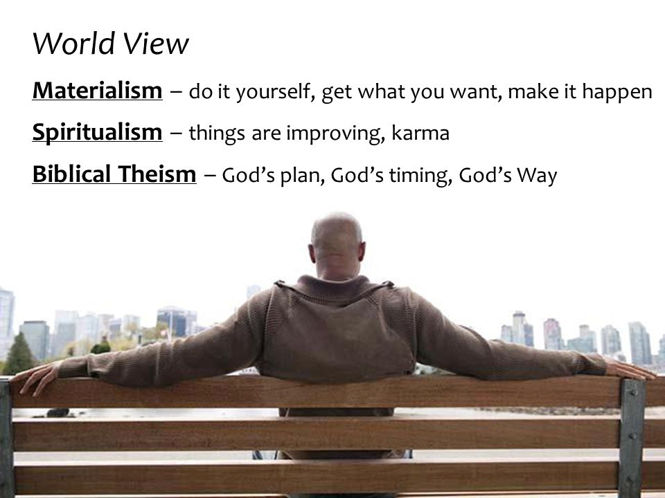 World View Materialism – do it yourself, get what you want, make it happen Spiritualism – things are improving, karma Biblical Theism – God's plan, God's timing, God's Way