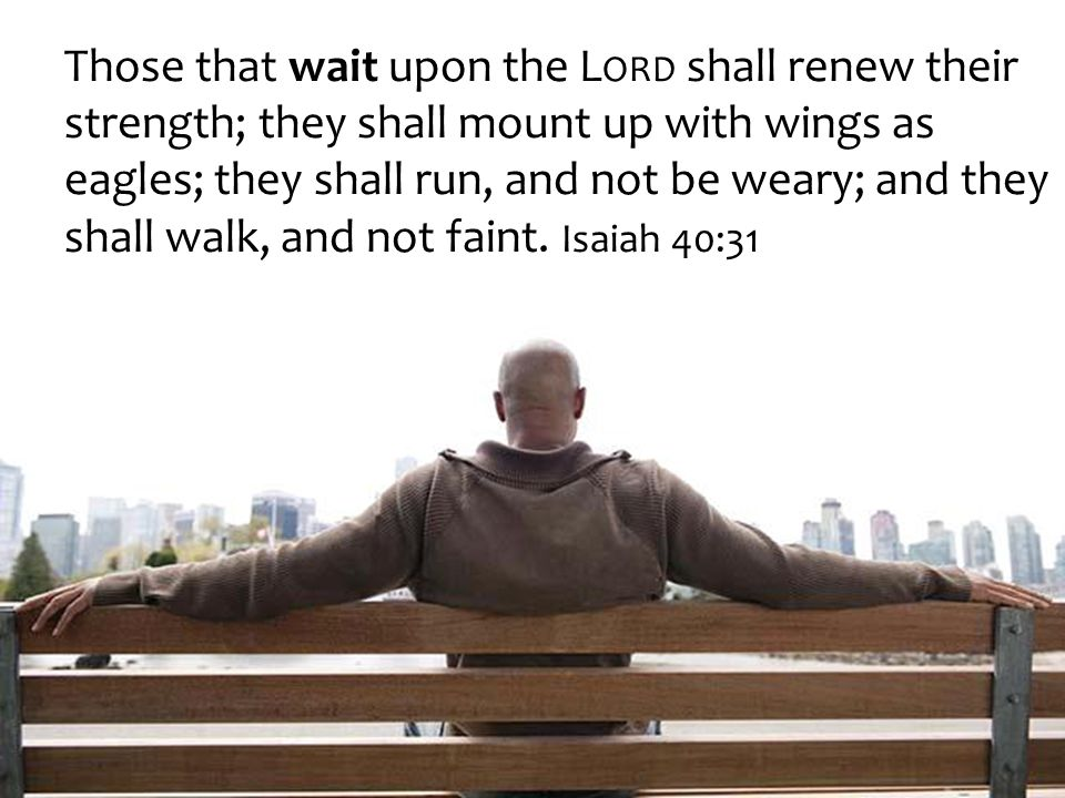 Those that wait upon the L ORD shall renew their strength; they shall mount up with wings as eagles; they shall run, and not be weary; and they shall walk, and not faint.