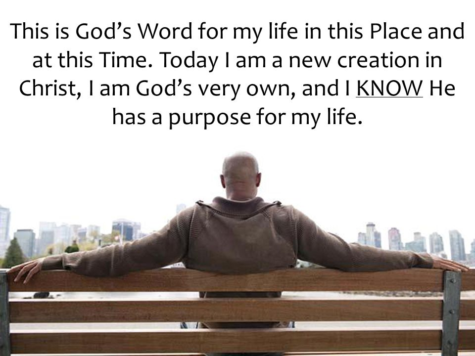 This is God's Word for my life in this Place and at this Time. Today I am a new creation in Christ, I am God's very own, and I KNOW He has a purpose f