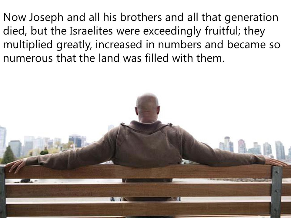 Now Joseph and all his brothers and all that generation died, but the Israelites were exceedingly fruitful; they multiplied greatly, increased in numbers and became so numerous that the land was filled with them.
