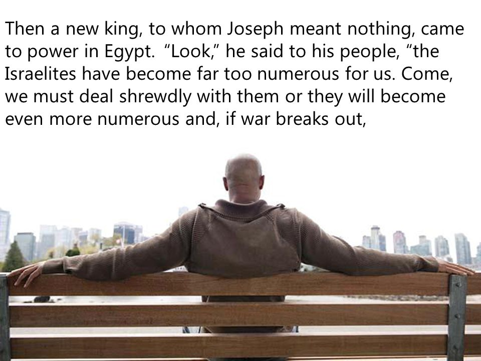 Then a new king, to whom Joseph meant nothing, came to power in Egypt.