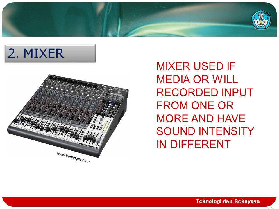 Teknologi dan Rekayasa 2.MIXER www.behringer.com MIXER USED IF MEDIA OR WILL RECORDED INPUT FROM ONE OR MORE AND HAVE SOUND INTENSITY IN DIFFERENT