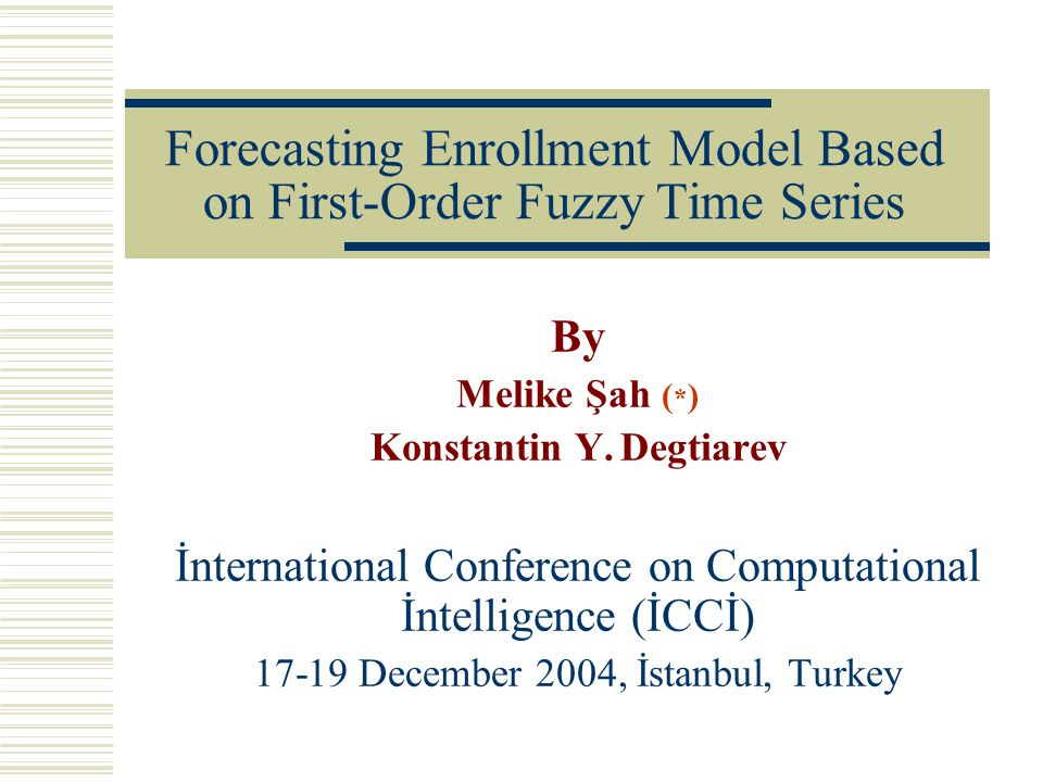 Forecasting Enrollment Model Based on First-Order Fuzzy Time Series By Melike Şah ( * ) Konstantin Y.