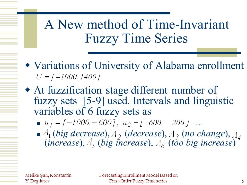 Melike Şah, Konstantin Y. Degtiarev Forecasting Enrollment Model Based on First-Order Fuzzy Time series5 A New method of Time-Invariant Fuzzy Time Ser