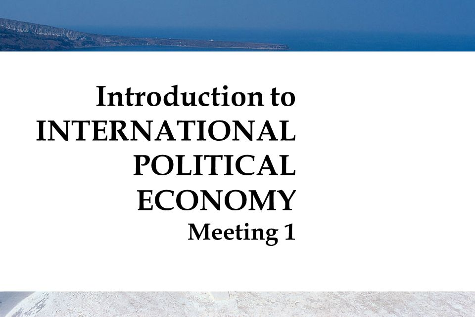 Introduction to INTERNATIONAL POLITICAL ECONOMY Meeting 1