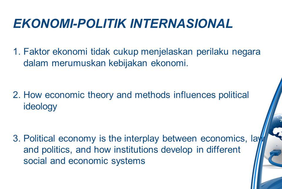 EKONOMI-POLITIK INTERNASIONAL 1.Faktor ekonomi tidak cukup menjelaskan perilaku negara dalam merumuskan kebijakan ekonomi. 2.How economic theory and m