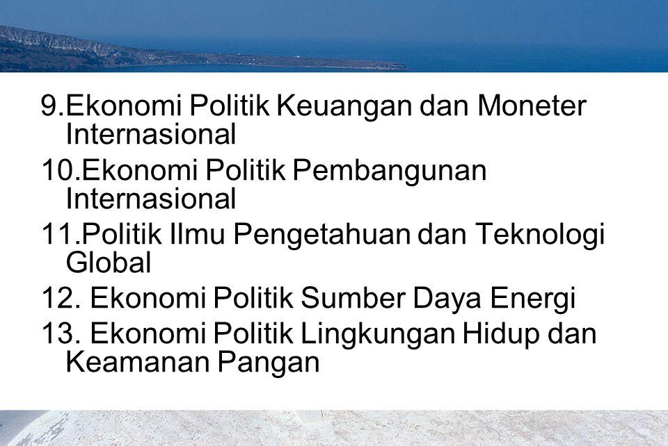 9.Ekonomi Politik Keuangan dan Moneter Internasional 10.Ekonomi Politik Pembangunan Internasional 11.Politik Ilmu Pengetahuan dan Teknologi Global 12.