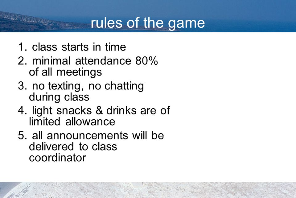 rules of the game 1. class starts in time 2. minimal attendance 80% of all meetings 3. no texting, no chatting during class 4. light snacks & drinks a