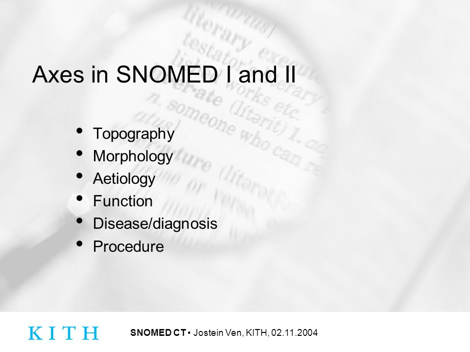 SNOMED CT Jostein Ven, KITH, 02.11.2004 Axes in SNOMED I and II Topography Morphology Aetiology Function Disease/diagnosis Procedure