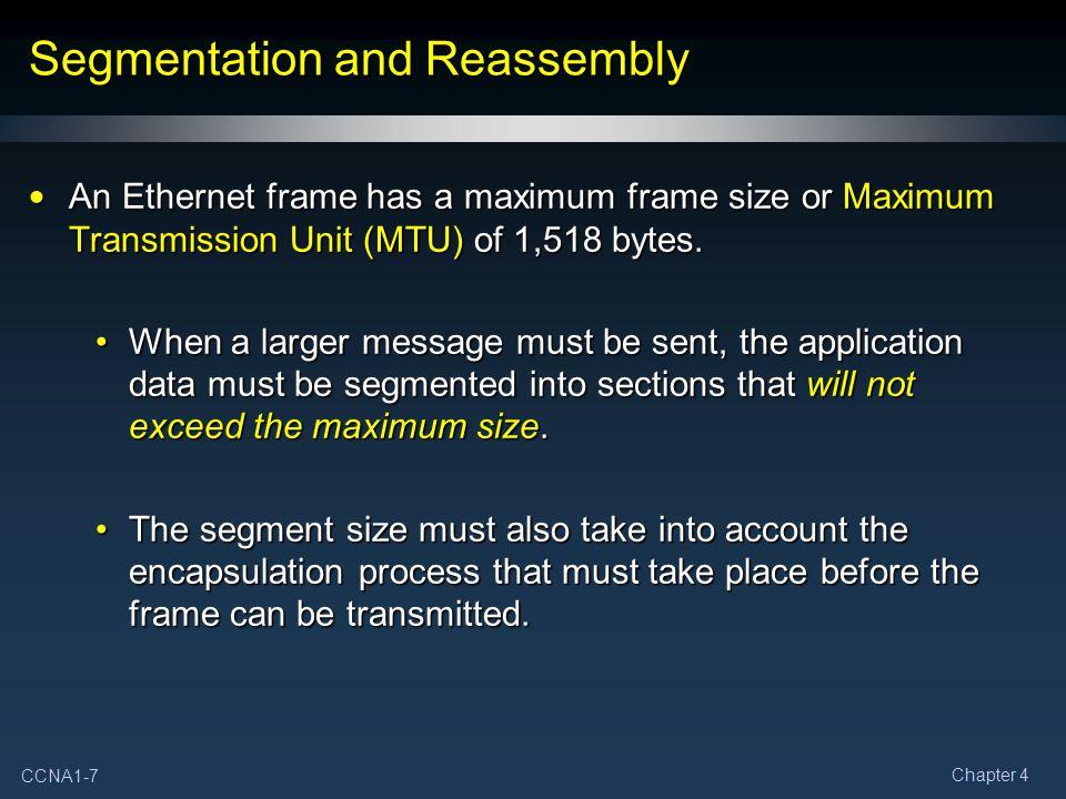 CCNA1-7 Chapter 4 Segmentation and Reassembly An Ethernet frame has a maximum frame size or Maximum Transmission Unit (MTU) of 1,518 bytes.