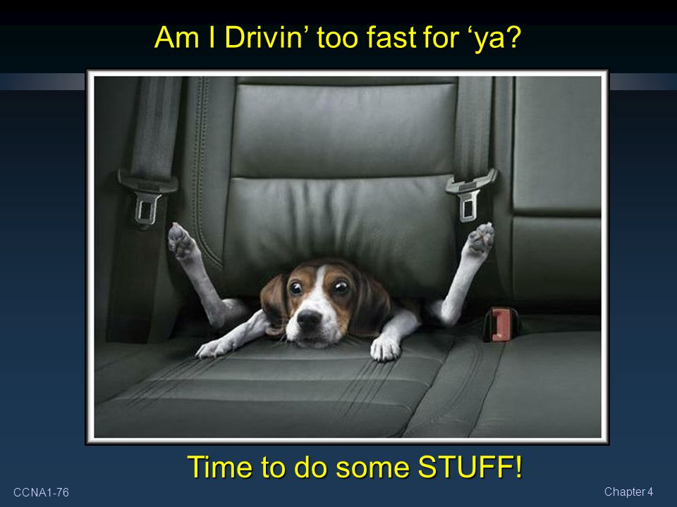 CCNA1-76 Chapter 4 Am I Drivin' too fast for 'ya? Time to do some STUFF!