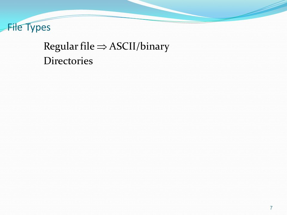 File Types Regular file  ASCII/binary Directories 7