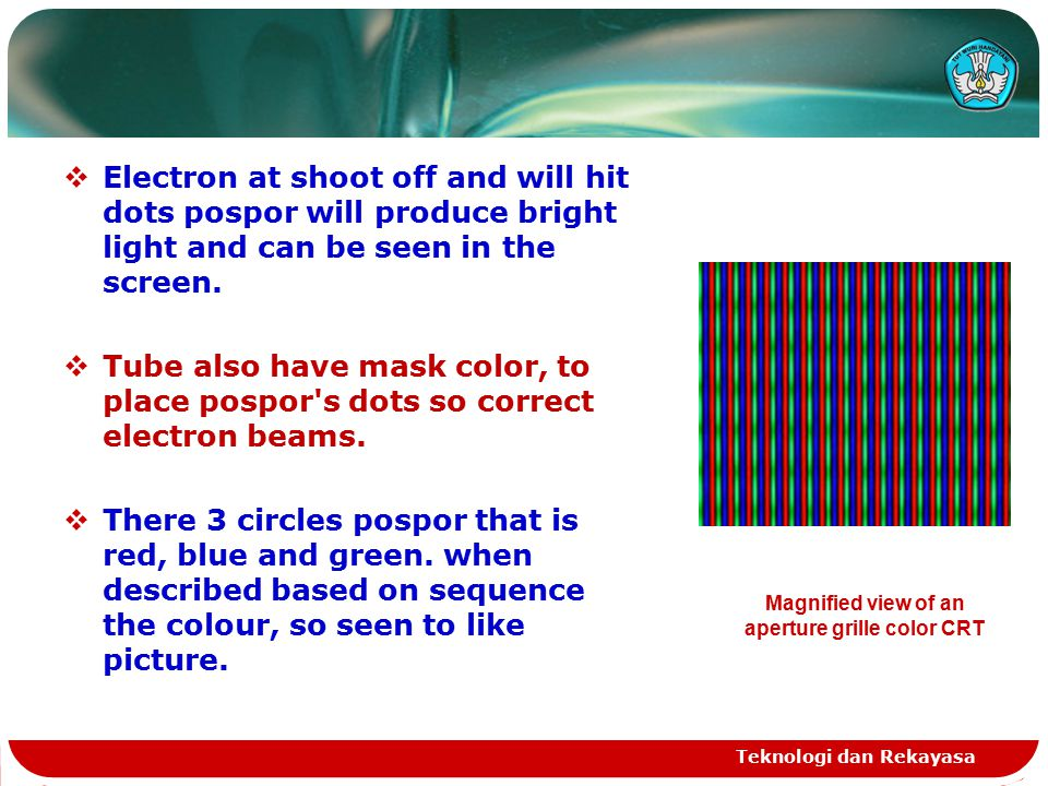 Teknologi dan Rekayasa  Electron at shoot off and will hit dots pospor will produce bright light and can be seen in the screen.
