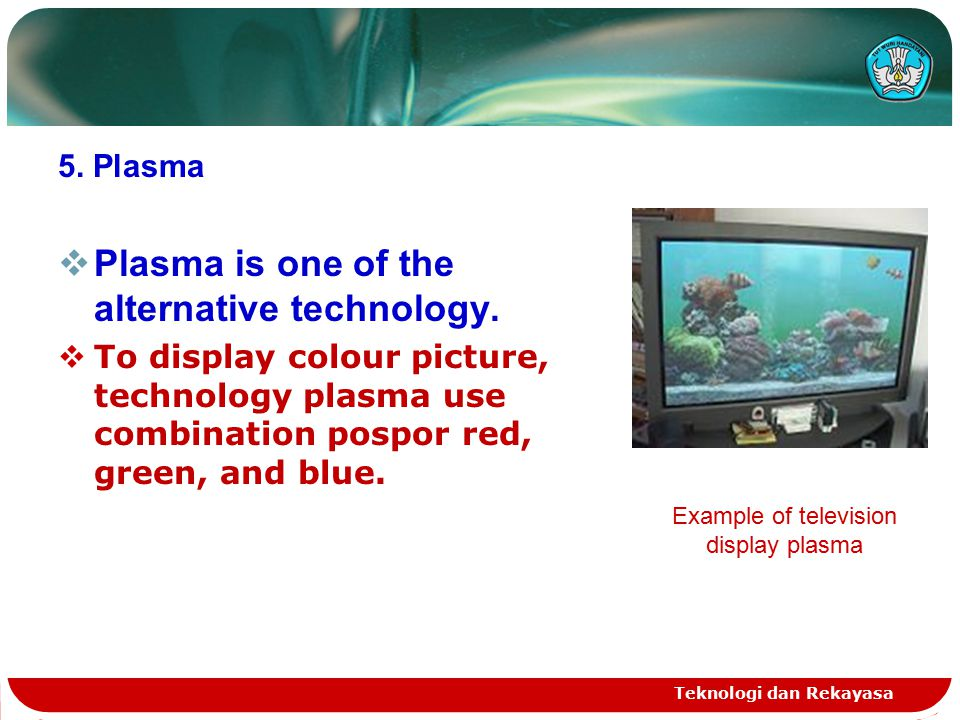 Teknologi dan Rekayasa 5.Plasma  Plasma is one of the alternative technology.