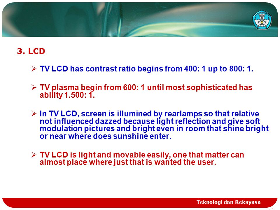 Teknologi dan Rekayasa 3.LCD  TV LCD has contrast ratio begins from 400: 1 up to 800: 1.