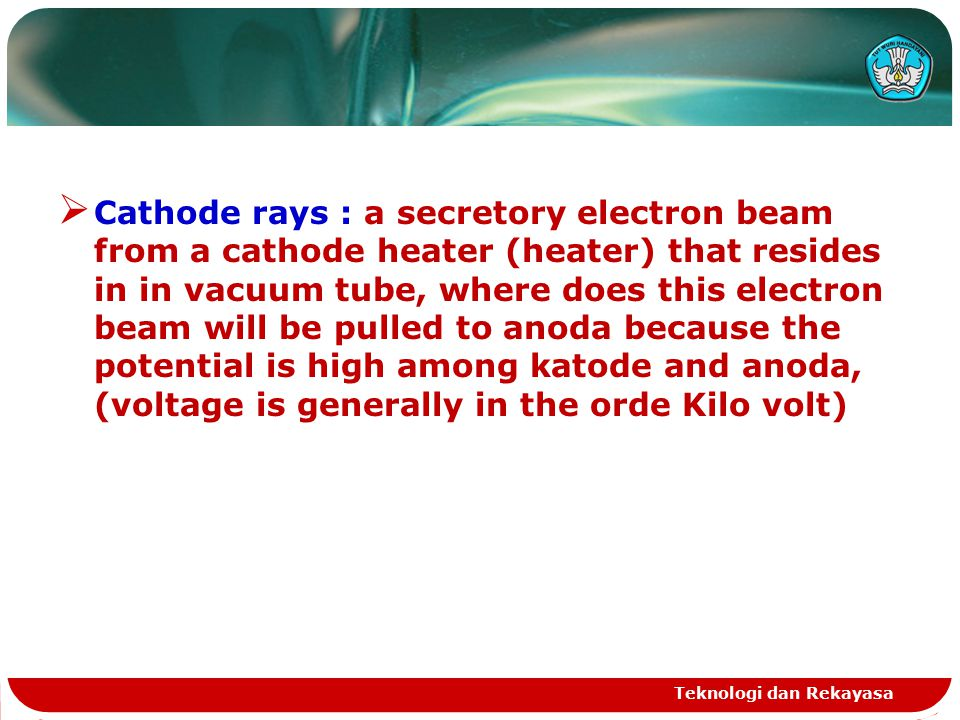 Teknologi dan Rekayasa  Cathode rays : a secretory electron beam from a cathode heater (heater) that resides in in vacuum tube, where does this electron beam will be pulled to anoda because the potential is high among katode and anoda, (voltage is generally in the orde Kilo volt)