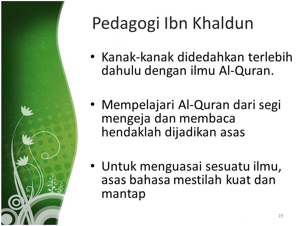 Pedagogi Ibn Khaldun Kanak-kanak didedahkan terlebih dahulu dengan ilmu Al-Quran. Mempelajari Al-Quran dari segi mengeja dan membaca hendaklah dijadik