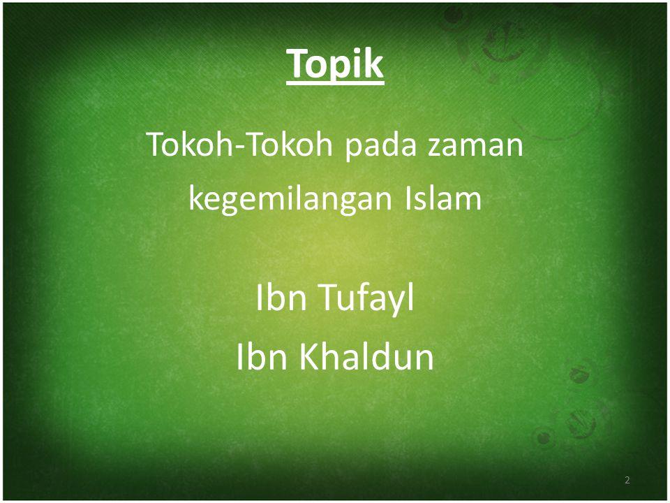 Topik Tokoh-Tokoh pada zaman kegemilangan Islam Ibn Tufayl Ibn Khaldun 2