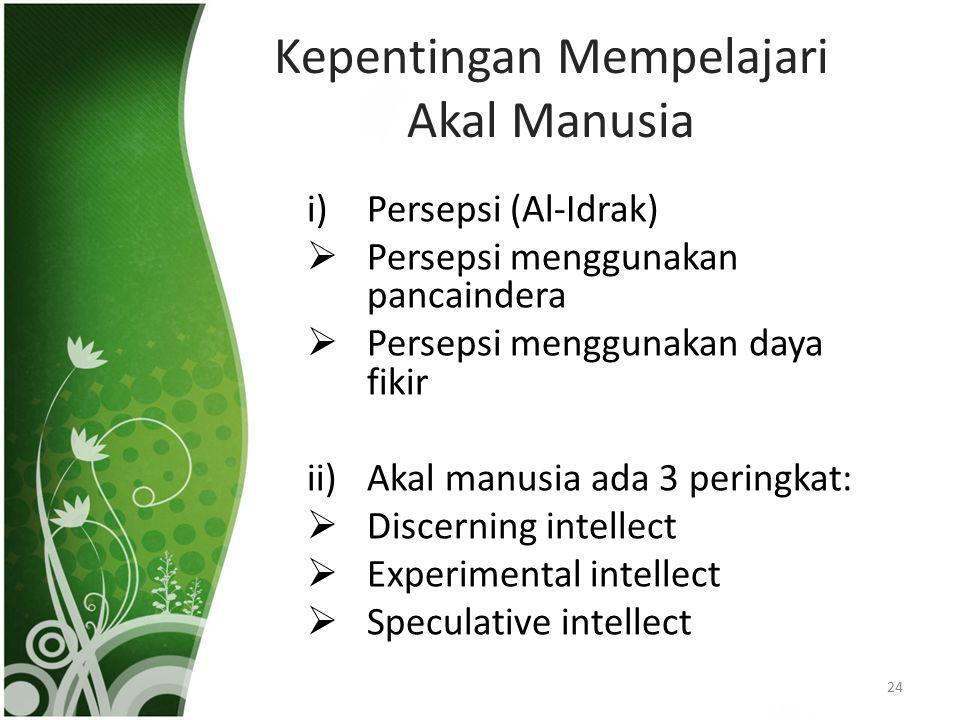 Kepentingan Mempelajari Akal Manusia i)Persepsi (Al-Idrak)  Persepsi menggunakan pancaindera  Persepsi menggunakan daya fikir ii)Akal manusia ada 3