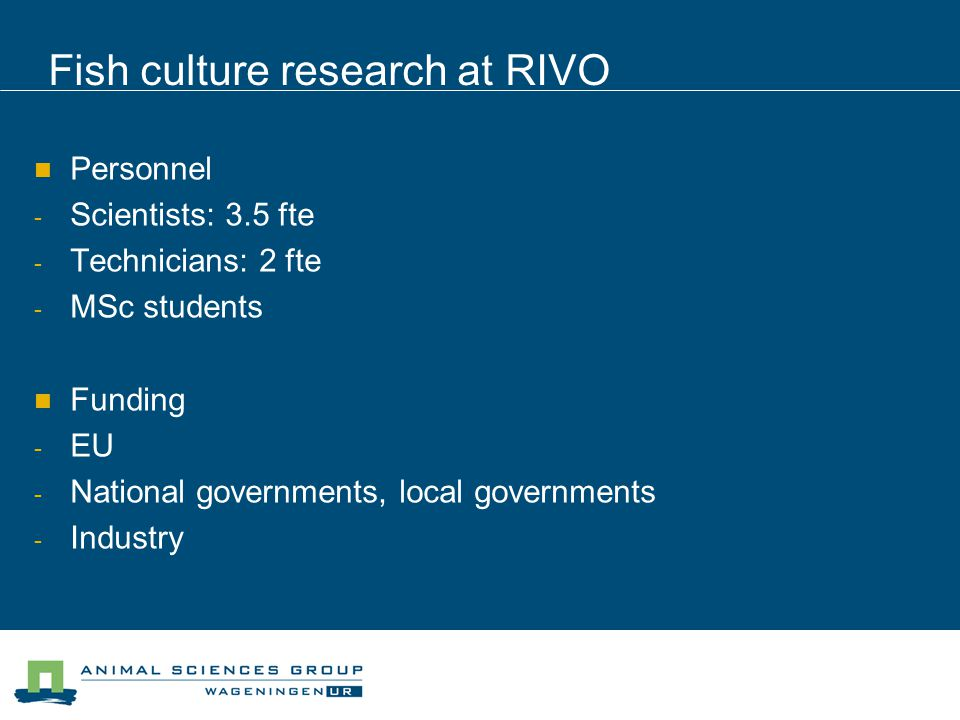 Fish culture research at RIVO Personnel - Scientists: 3.5 fte - Technicians: 2 fte - MSc students Funding - EU - National governments, local governments - Industry