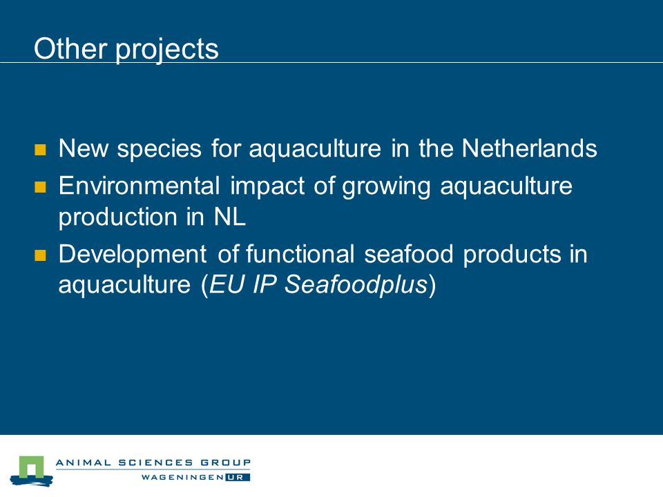 Other projects New species for aquaculture in the Netherlands Environmental impact of growing aquaculture production in NL Development of functional seafood products in aquaculture (EU IP Seafoodplus)