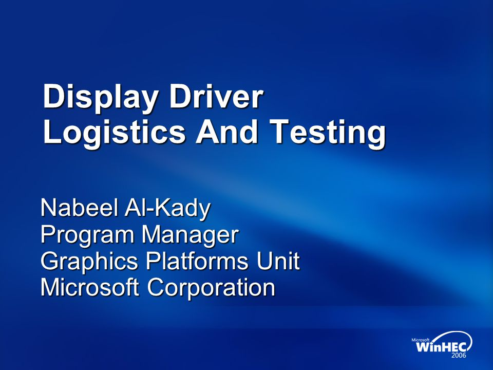 Display Driver Logistics And Testing Nabeel Al-Kady Program Manager Graphics Platforms Unit Microsoft Corporation