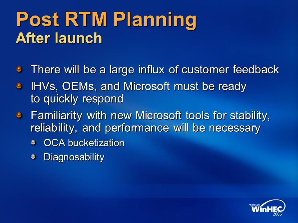 Post RTM Planning After launch There will be a large influx of customer feedback IHVs, OEMs, and Microsoft must be ready to quickly respond Familiarity with new Microsoft tools for stability, reliability, and performance will be necessary OCA bucketization Diagnosability