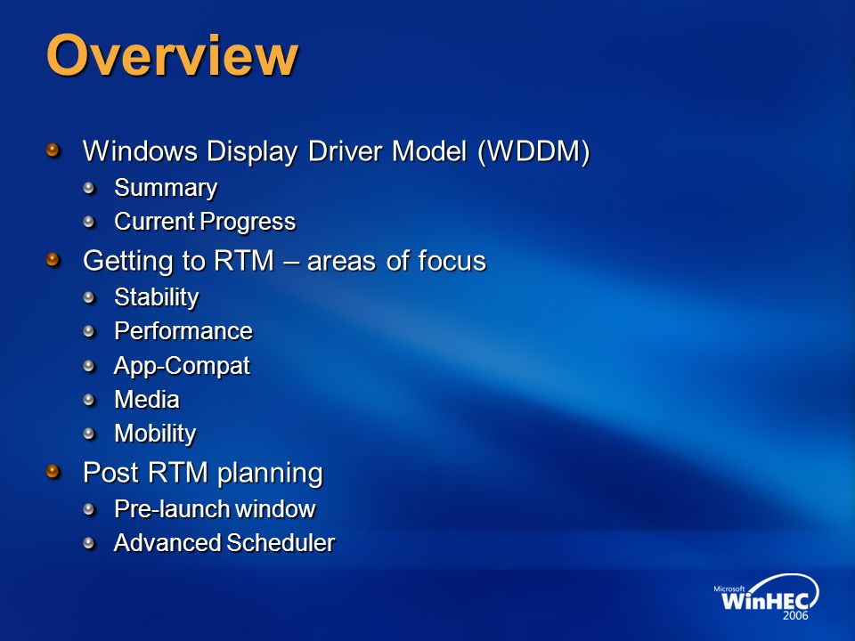 Overview Windows Display Driver Model (WDDM) Summary Current Progress Getting to RTM – areas of focus StabilityPerformanceApp-CompatMediaMobility Post RTM planning Pre-launch window Advanced Scheduler