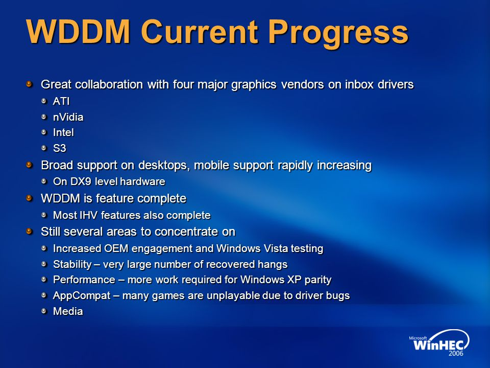 WDDM Current Progress Great collaboration with four major graphics vendors on inbox drivers ATInVidiaIntelS3 Broad support on desktops, mobile support rapidly increasing On DX9 level hardware WDDM is feature complete Most IHV features also complete Still several areas to concentrate on Increased OEM engagement and Windows Vista testing Stability – very large number of recovered hangs Performance – more work required for Windows XP parity AppCompat – many games are unplayable due to driver bugs Media