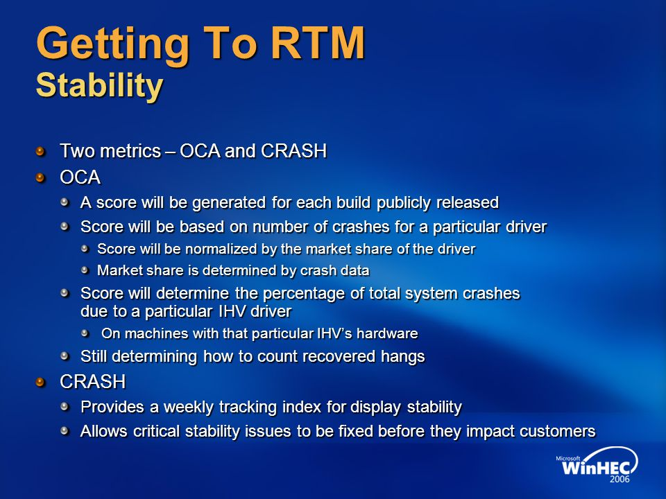 Getting To RTM Stability Two metrics – OCA and CRASH OCA A score will be generated for each build publicly released Score will be based on number of crashes for a particular driver Score will be normalized by the market share of the driver Market share is determined by crash data Score will determine the percentage of total system crashes due to a particular IHV driver On machines with that particular IHV's hardware On machines with that particular IHV's hardware Still determining how to count recovered hangs CRASH Provides a weekly tracking index for display stability Allows critical stability issues to be fixed before they impact customers