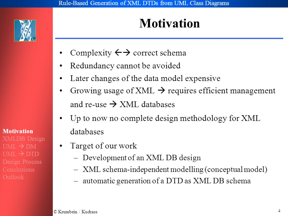 © Krumbein / Kudrass Rule-Based Generation of XML DTDs from UML Class Diagrams 4 Motivation Complexity  correct schema Redundancy cannot be avoided Later changes of the data model expensive Growing usage of XML  requires efficient management and re-use  XML databases Up to now no complete design methodology for XML databases Target of our work –Development of an XML DB design –XML schema-independent modelling (conceptual model) –automatic generation of a DTD as XML DB schema Motivation XMLDB Design UML  DM UML  DTD Design Process Conclusions Outlook