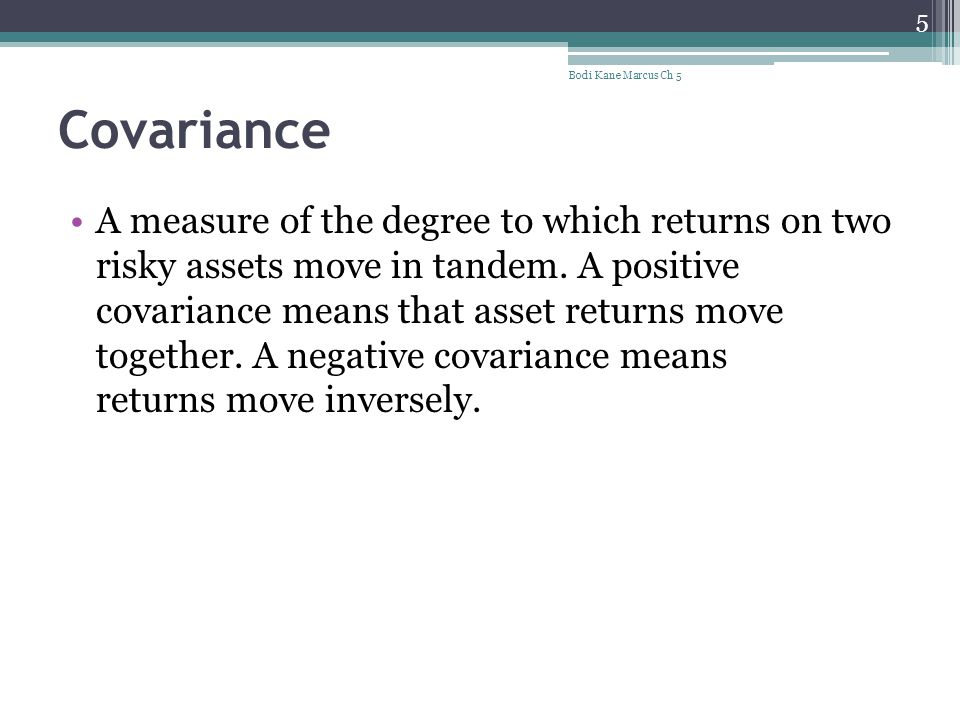 Covariance A measure of the degree to which returns on two risky assets move in tandem. A positive covariance means that asset returns move together.
