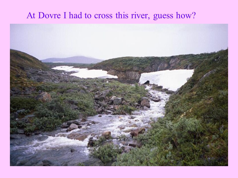 At Dovre I had to cross this river, guess how