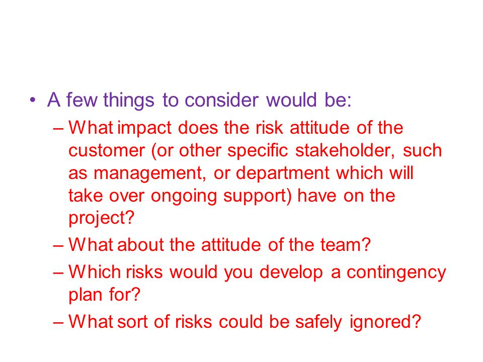 A few things to consider would be: –What impact does the risk attitude of the customer (or other specific stakeholder, such as management, or department which will take over ongoing support) have on the project.