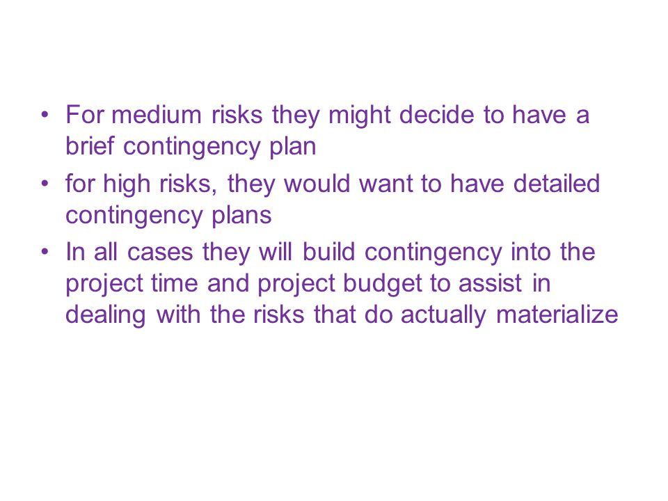 For medium risks they might decide to have a brief contingency plan for high risks, they would want to have detailed contingency plans In all cases they will build contingency into the project time and project budget to assist in dealing with the risks that do actually materialize