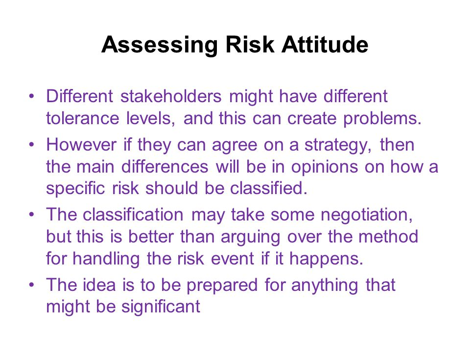 Assessing Risk Attitude Different stakeholders might have different tolerance levels, and this can create problems.
