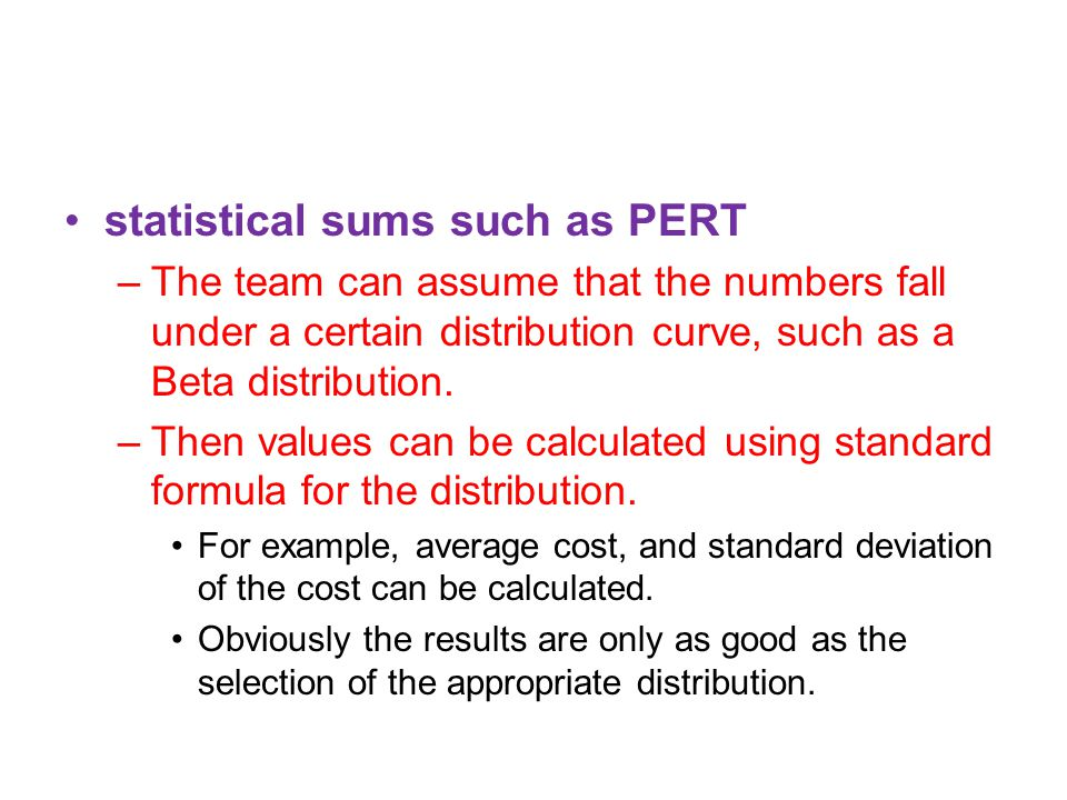 statistical sums such as PERT –The team can assume that the numbers fall under a certain distribution curve, such as a Beta distribution.