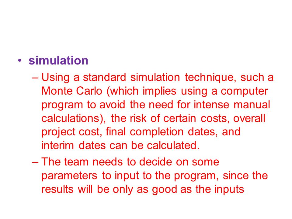 simulation –Using a standard simulation technique, such a Monte Carlo (which implies using a computer program to avoid the need for intense manual calculations), the risk of certain costs, overall project cost, final completion dates, and interim dates can be calculated.