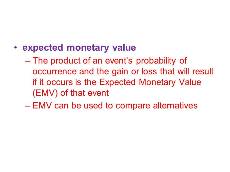 expected monetary value –The product of an event's probability of occurrence and the gain or loss that will result if it occurs is the Expected Monetary Value (EMV) of that event –EMV can be used to compare alternatives