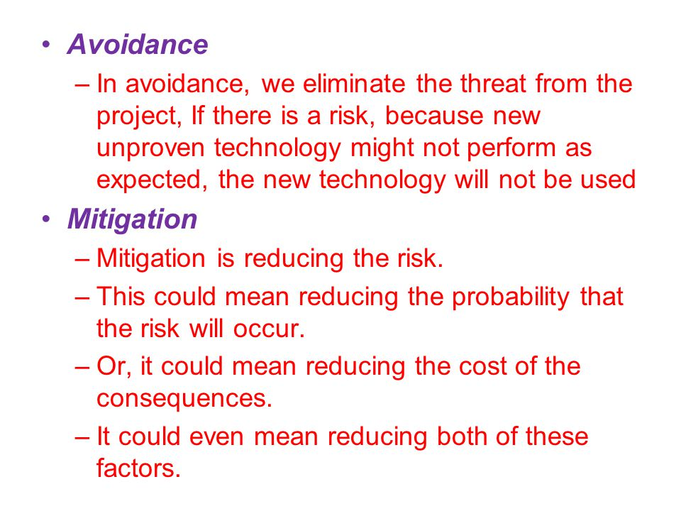 Avoidance –In avoidance, we eliminate the threat from the project, If there is a risk, because new unproven technology might not perform as expected, the new technology will not be used Mitigation –Mitigation is reducing the risk.