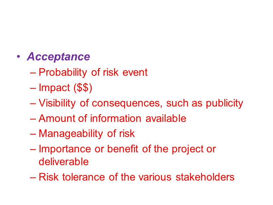Acceptance –Probability of risk event –Impact ($$) –Visibility of consequences, such as publicity –Amount of information available –Manageability of risk –Importance or benefit of the project or deliverable –Risk tolerance of the various stakeholders