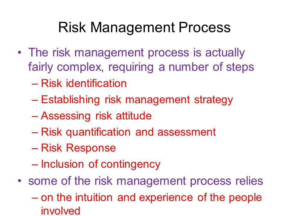 Risk Management Process The risk management process is actually fairly complex, requiring a number of steps –Risk identification –Establishing risk management strategy –Assessing risk attitude –Risk quantification and assessment –Risk Response –Inclusion of contingency some of the risk management process relies –on the intuition and experience of the people involved