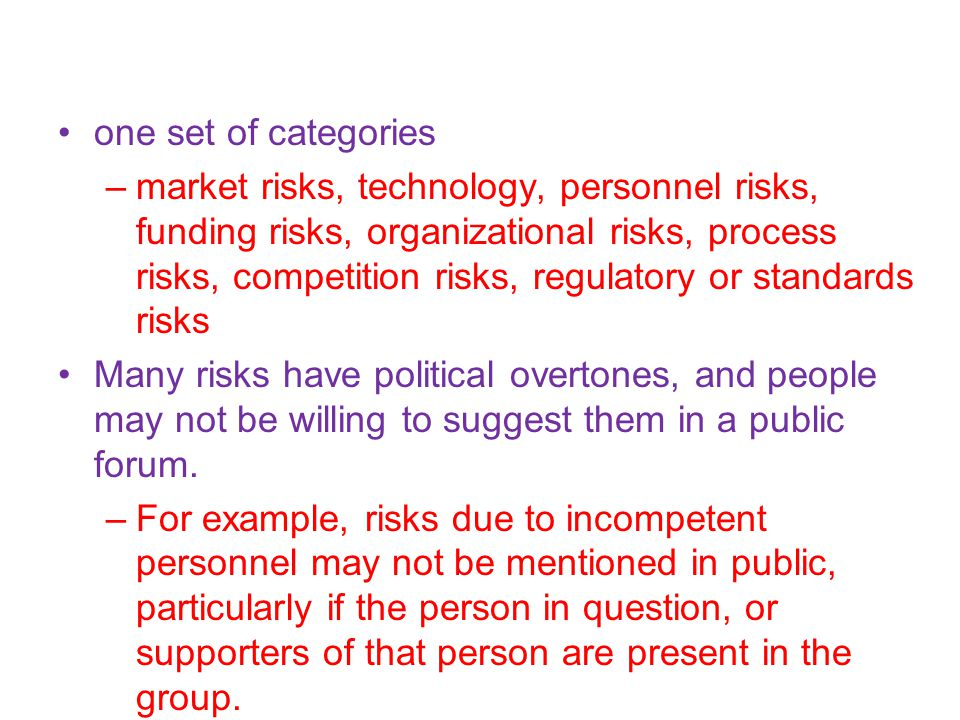 one set of categories –market risks, technology, personnel risks, funding risks, organizational risks, process risks, competition risks, regulatory or standards risks Many risks have political overtones, and people may not be willing to suggest them in a public forum.
