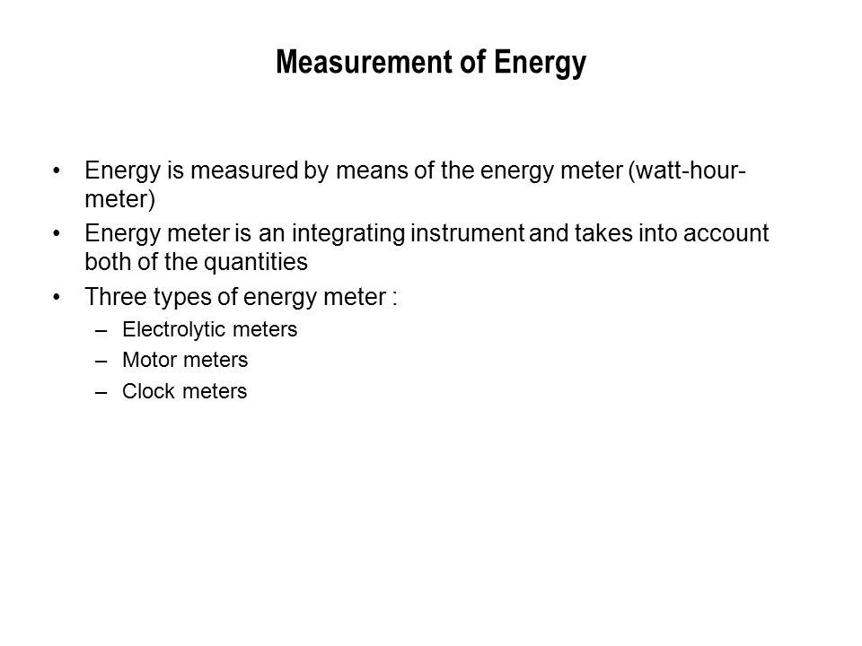 Measurement of Energy Energy is measured by means of the energy meter (watt-hour- meter) Energy meter is an integrating instrument and takes into account both of the quantities Three types of energy meter : –Electrolytic meters –Motor meters –Clock meters